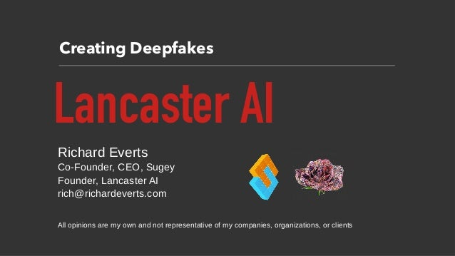 Creating Deepfakes Lancaster AI Richard Everts Co-Founder, CEO, Sugey Founder, Lancaster AI rich@richardeverts.com All opi...