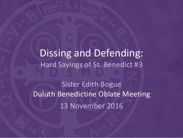 Dissing and Defending: Hard Sayings of St. Benedict #3 Sister Edith Bogue Duluth Benedictine Oblate Meeting 13 November 20...