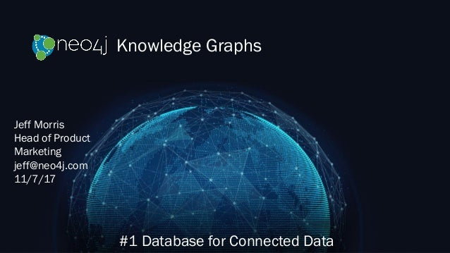 Knowledge Graphs #1 Database for Connected Data Jeff Morris Head of Product Marketing jeff@neo4j.com 11/7/17