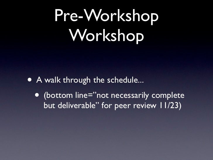 "Pre-Workshop         Workshop• A walk through the schedule... • (bottom line=""not necessarily complete    but deliverable""..."