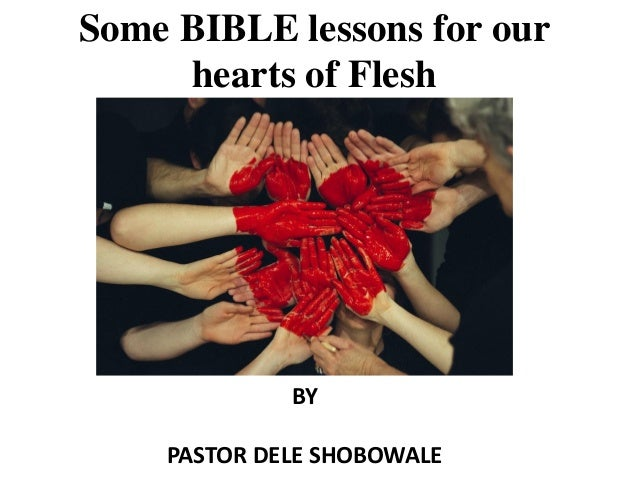 Some BIBLE lessons for our hearts of Flesh BY PASTOR DELE SHOBOWALE