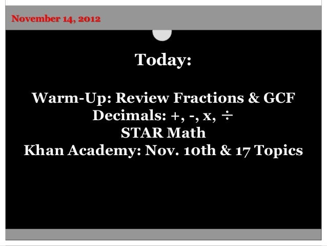 November 14, 2012                    Today:   Warm-Up: Review Fractions & GCF          Decimals: +, -, x, ÷             ST...