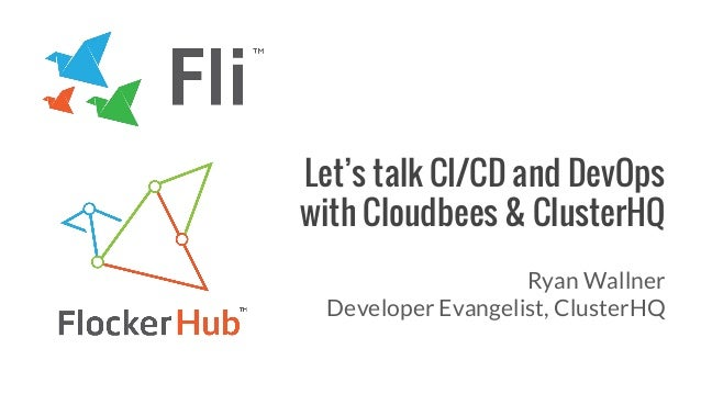 Let's talk CI/CD and DevOps with Cloudbees & ClusterHQ Ryan Wallner Developer Evangelist, ClusterHQ
