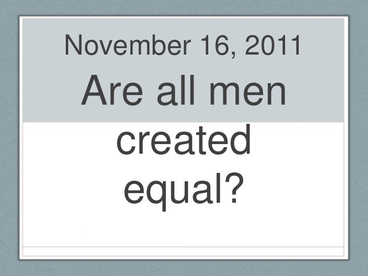 November 16, 2011 Are all men   created   equal?