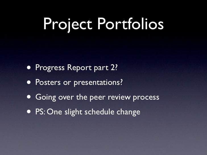 Project Portfolios• Progress Report part 2?• Posters or presentations?• Going over the peer review process• PS: One slight...