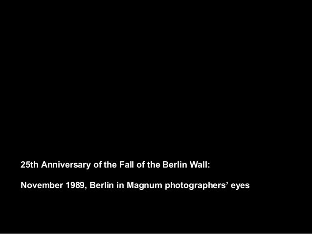 25th Anniversary of the Fall of the Berlin Wall:  November 1989, Berlin in Magnum photographers' eyes