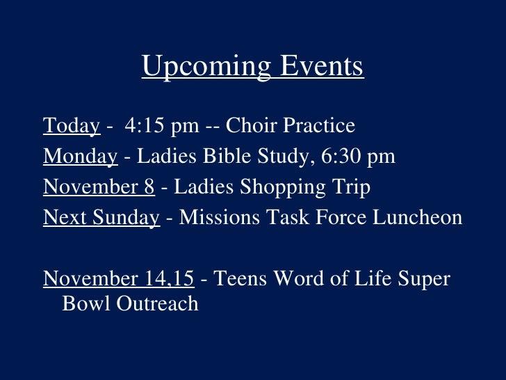 Upcoming Events <ul><li>Today  -  4:15 pm -- Choir Practice </li></ul><ul><li>Monday  - Ladies Bible Study, 6:30 pm </li><...