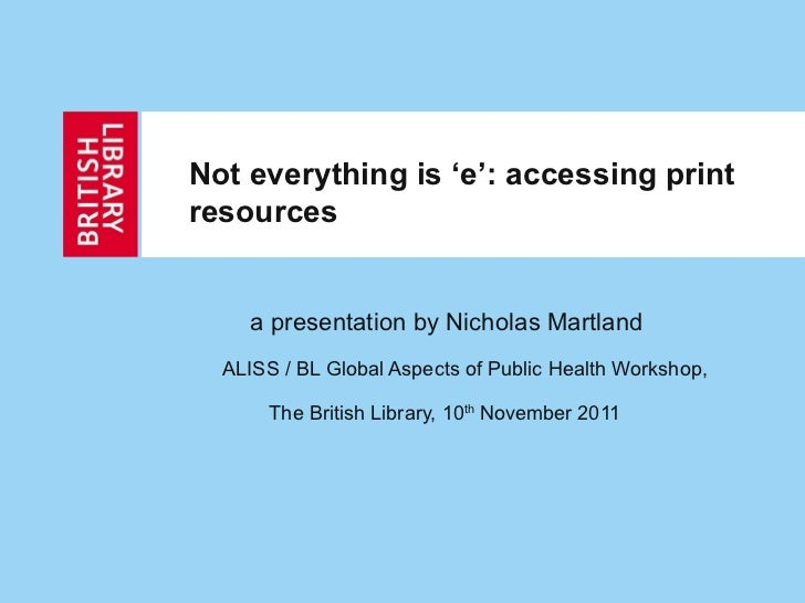 Not everything is 'e': accessing print resources a presentation by Nicholas Martland  ALISS / BL Global Aspects of Public ...