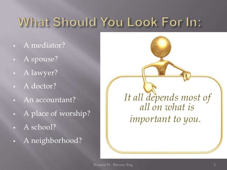    A mediator?   A spouse?   A lawyer?   A doctor?   An accountant?                        It all depends most of    ...