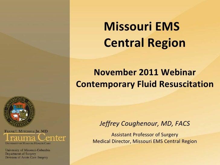 Missouri EMS       Central Region    November 2011 WebinarContemporary Fluid Resuscitation      Jeffrey Coughenour, MD, FA...