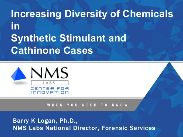 Increasing Diversity of ChemicalsinSynthetic Stimulant andCathinone CasesBarry K Logan, Ph.D.,NMS Labs National Director, ...