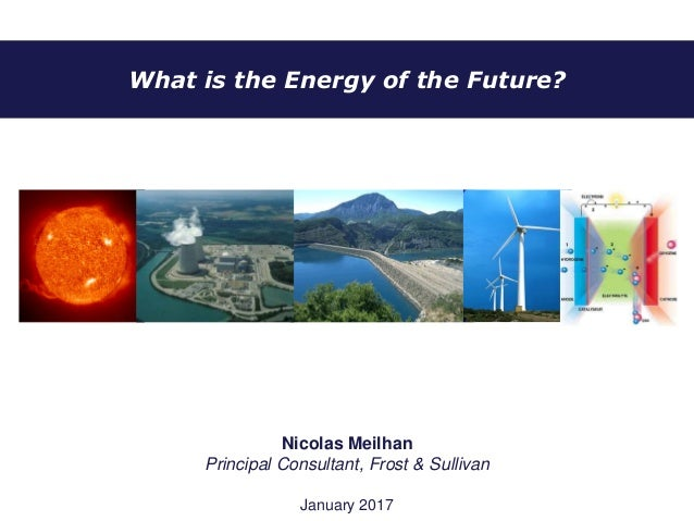 What is the Energy of the Future? Nicolas Meilhan Principal Consultant, Frost & Sullivan January 2017