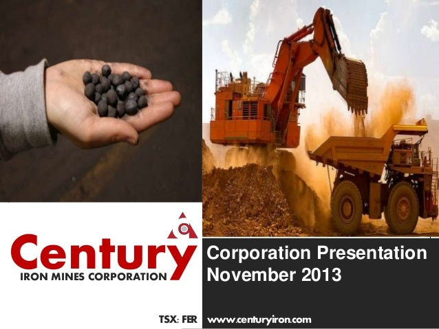 Q1 ended June 30, 2013  Century IRON MINES CORPORATION  Corporation Presentation November 2013  TSX: FER www.centuryiron.c...