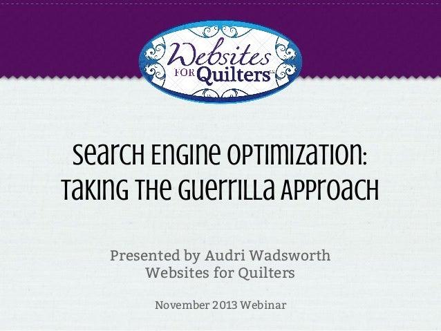 Search Engine Optimization: Taking the Guerrilla Approach Presented by Audri Wadsworth Websites for Quilters November 2013...