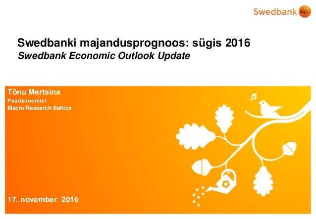 © Swedbank Swedbanki majandusprognoos: sügis 2016 Swedbank Economic Outlook Update Tõnu Mertsina Peaökonomist Macro Resear...