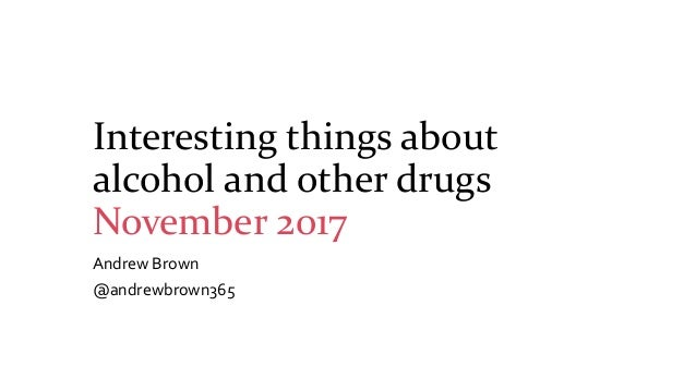 Interesting things about alcohol and other drugs November 2017 Andrew Brown @andrewbrown365