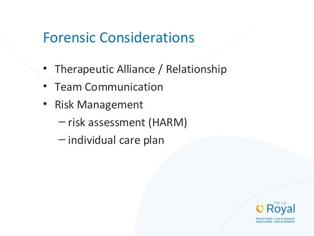 Forensic Considerations • Therapeutic Alliance / Relationship • Team Communication • Risk Management – risk assessment (HA...