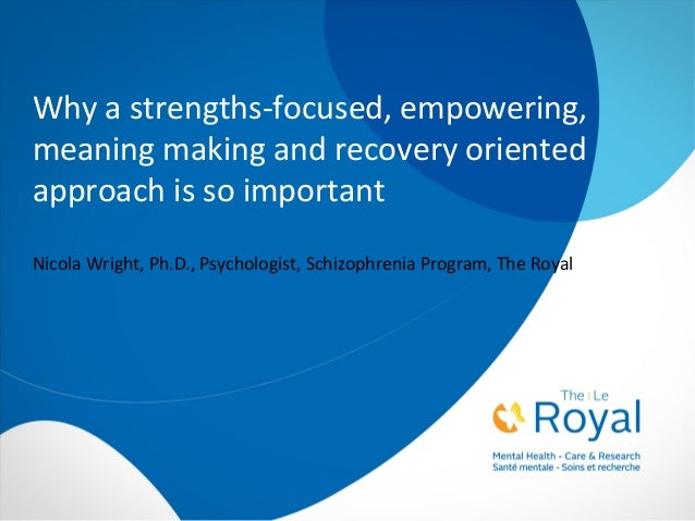 Why a strengths-focused, empowering, meaning making and recovery oriented approach is so important Nicola Wright, Ph.D., P...
