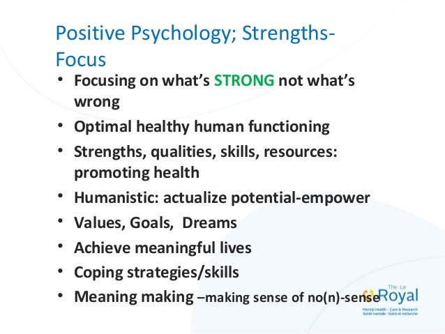 Positive Psychology; Strengths- Focus • Focusing on what's STRONG not what's wrong • Optimal healthy human functioning • S...