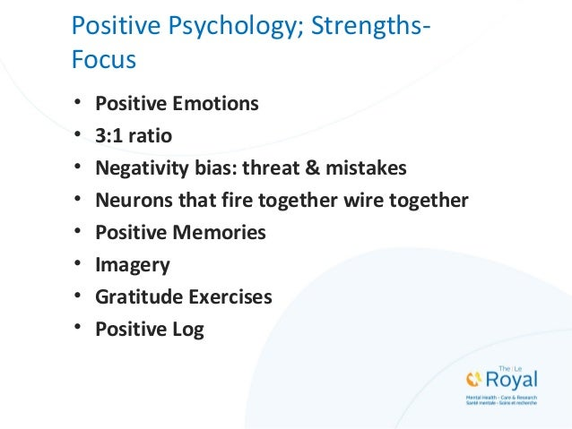 Positive Psychology; Strengths- Focus • Positive Emotions • 3:1 ratio • Negativity bias: threat & mistakes • Neurons that ...