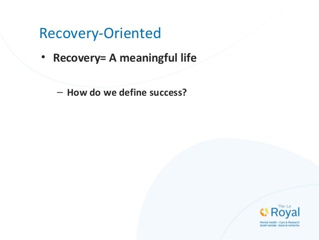 Recovery-Oriented • Recovery= A meaningful life – How do we define success?