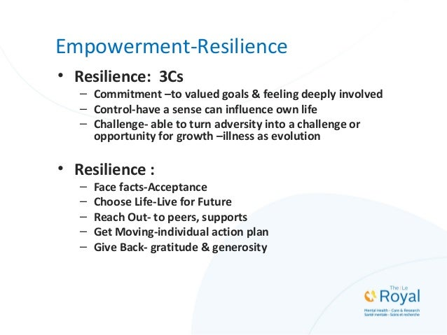 Empowerment-Resilience • Resilience: 3Cs – Commitment –to valued goals & feeling deeply involved – Control-have a sense ca...