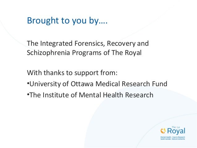 Brought to you by…. The Integrated Forensics, Recovery and Schizophrenia Programs of The Royal With thanks to support from...