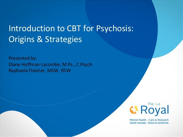 Introduction to CBT for Psychosis: Origins & Strategies Presented by: Diane Hoffman-Lacombe, M.Ps., C.Psych Raphaela Fleis...