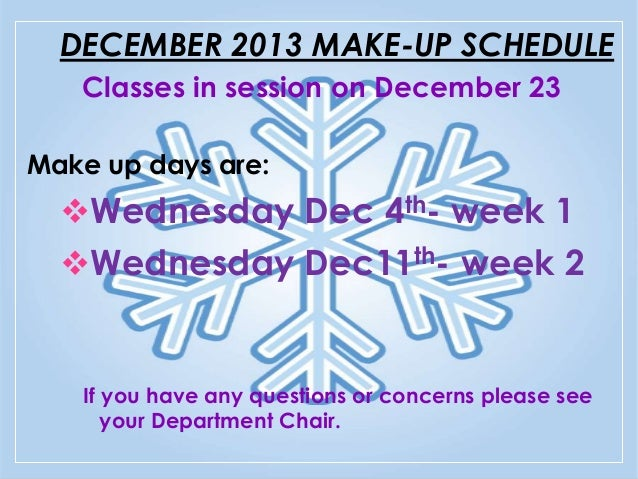 DECEMBER 2013 MAKE-UP SCHEDULE Classes in session on December 23 Make up days are:  Wednesday Dec 4th- week 1 Wednesday ...