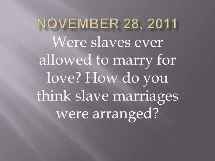 Were slaves ever allowed to marry for  love? How do youthink slave marriages    were arranged?