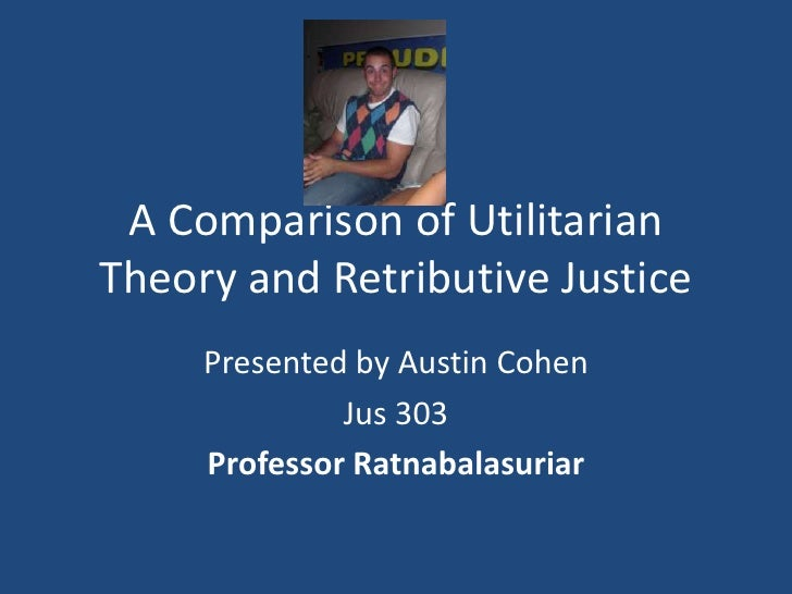 A Comparison of Utilitarian Theory and Retributive Justice<br />Presented by Austin Cohen<br />Jus 303<br />Professor Ratn...