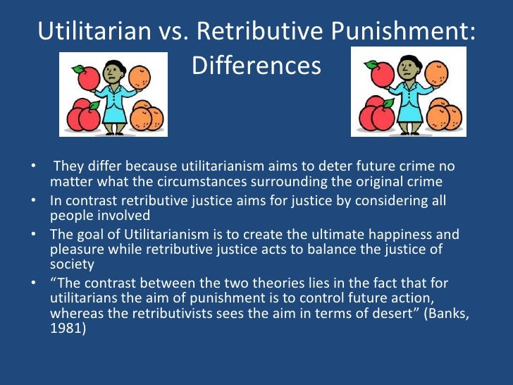 retributivism vs utilitarianism punishment Two basic goals of punishment—retribution and utility—and the means an attributional examination of retributive versus utilitarian philosophies of punishment.
