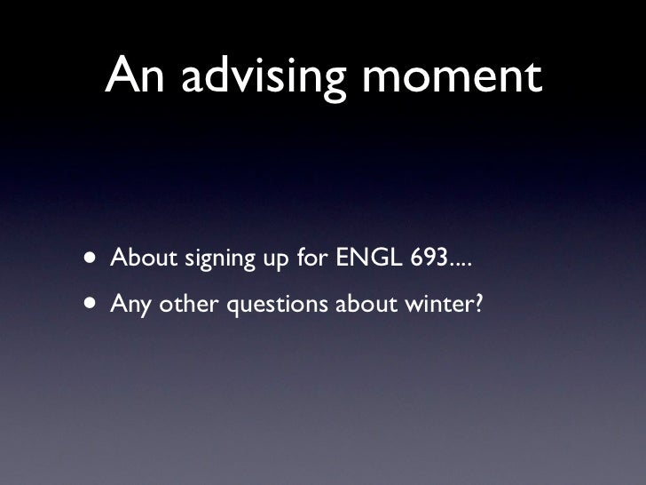 An advising moment• About signing up for ENGL 693....• Any other questions about winter?