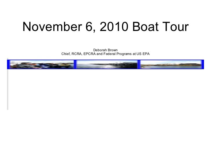 November 6, 2010 Boat Tour Deborah Brown Chief, RCRA, EPCRA and Federal Programs at US EPA