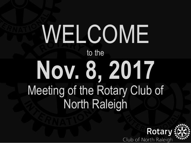 Nov. 8, 2017 Meeting of the Rotary Club of North Raleigh WELCOMEto the
