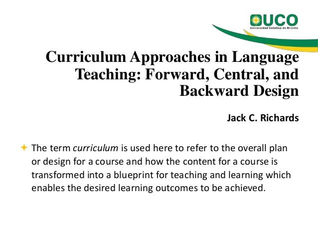 Curriculum Approaches in Language Teaching: Forward, Central, and Backward Design Jack C. Richards  The term curriculum i...