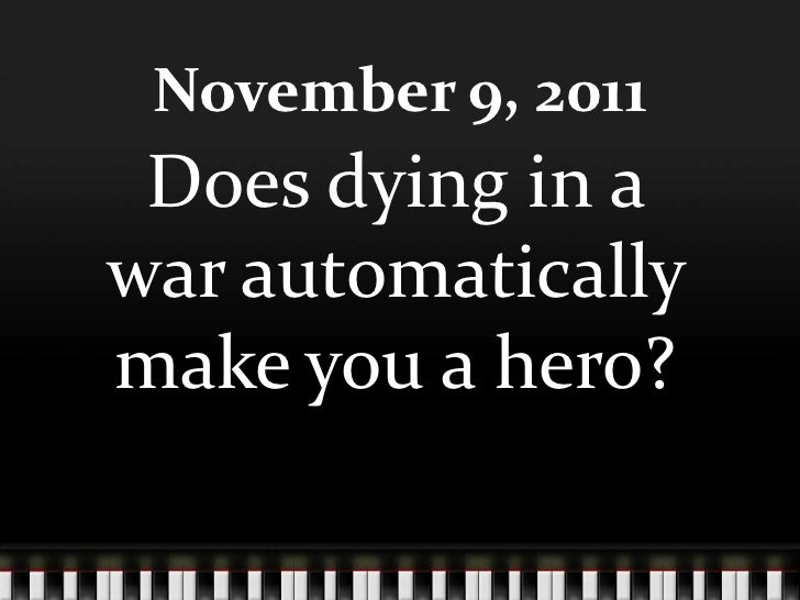 November 9, 2011 Does dying in awar automaticallymake you a hero?