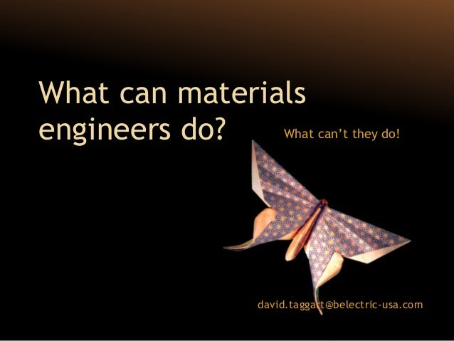 What can materialsengineers do?   What can't they do!                     david.taggart@belectric-usa.com