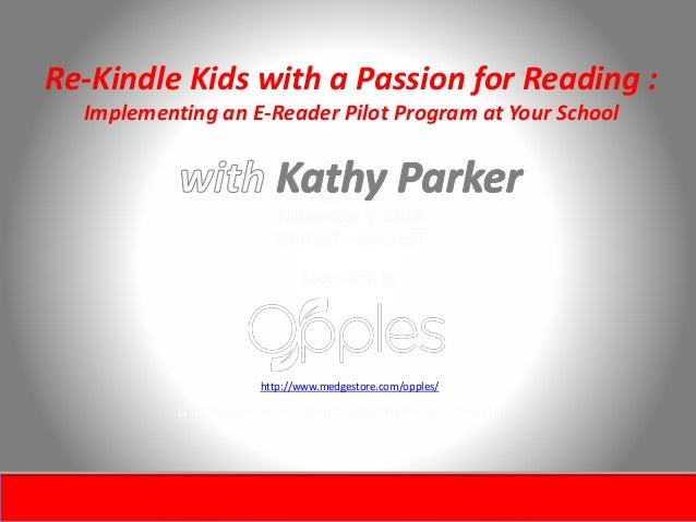 Re-Kindle Kids with a Passion for Reading : Implementing an E-Reader Pilot Program at Your School November 9, 2010 8:00 ES...