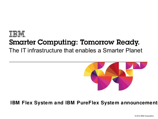 The IT infrastructure that enables a Smarter PlanetIBM Flex System and IBM PureFlex System announcements                  ...