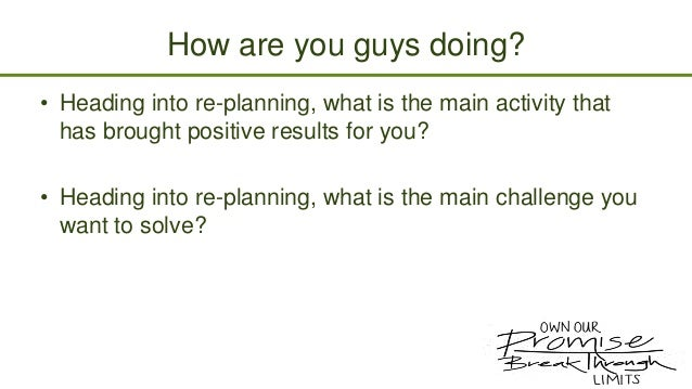 How are you guys doing? • Heading into re-planning, what is the main activity that has brought positive results for you? •...