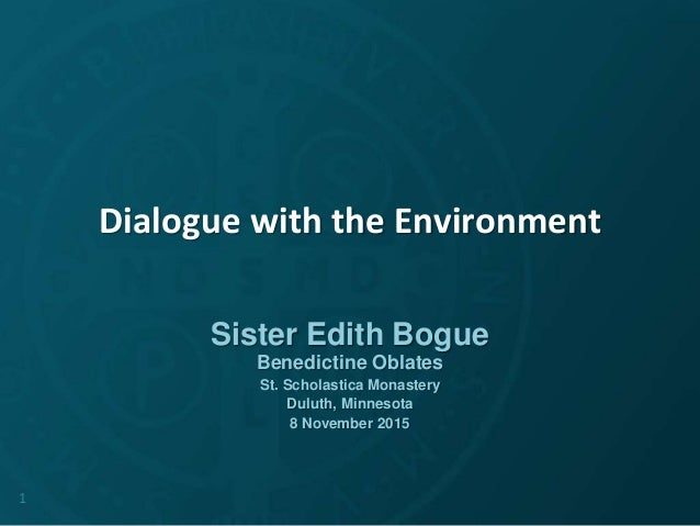 Dialogue with the Environment Sister Edith Bogue Benedictine Oblates St. Scholastica Monastery Duluth, Minnesota 8 Novembe...
