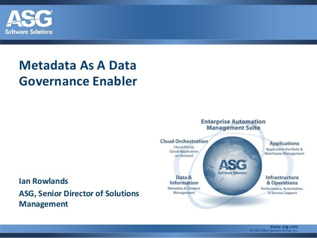 Metadata As A DataGovernance EnablerIan RowlandsASG, Senior Director of SolutionsManagement                               ...