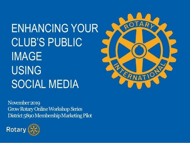 ENHANCING YOUR CLUB'S PUBLIC IMAGE USING SOCIAL MEDIA November2019 GrowRotaryOnlineWorkshopSeries District5890MembershipMa...