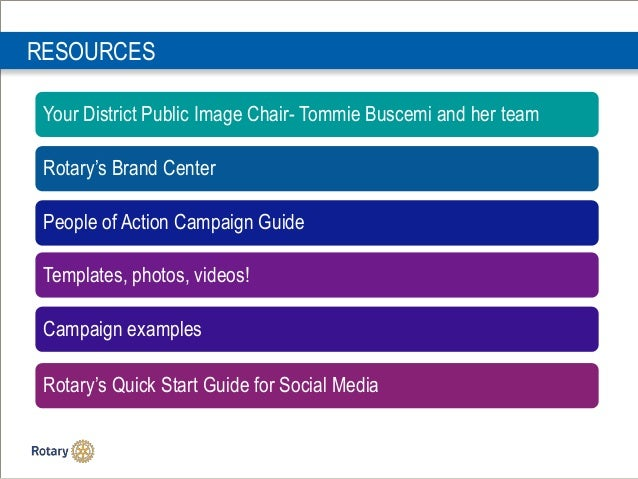 RESOURCES Your District Public Image Chair- Tommie Buscemi and her team Rotary's Brand Center People of Action Campaign Gu...