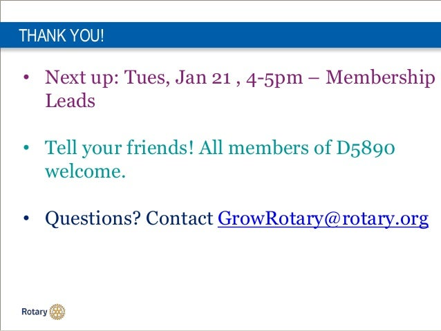 THANK YOU! • Next up: Tues, Jan 21 , 4-5pm – Membership Leads • Tell your friends! All members of D5890 welcome. • Questio...
