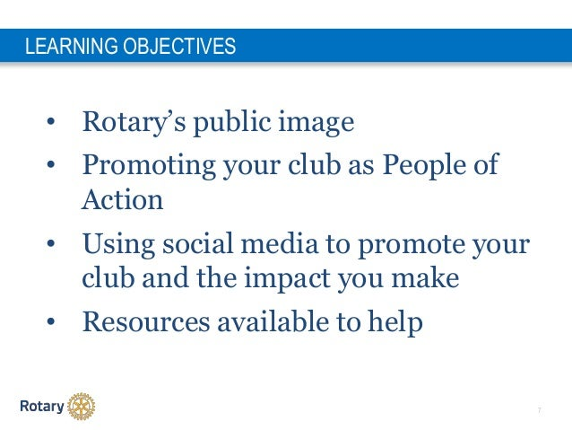 7 • Rotary's public image • Promoting your club as People of Action • Using social media to promote your club and the impa...