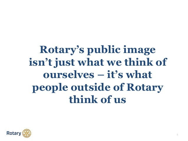 8 Rotary's public image isn't just what we think of ourselves – it's what people outside of Rotary think of us