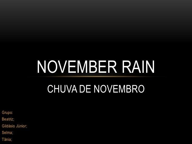 NOVEMBER RAIN                    CHUVA DE NOVEMBROGrupo:Beatriz;Gildásio Júnior;Selma;Tânia;