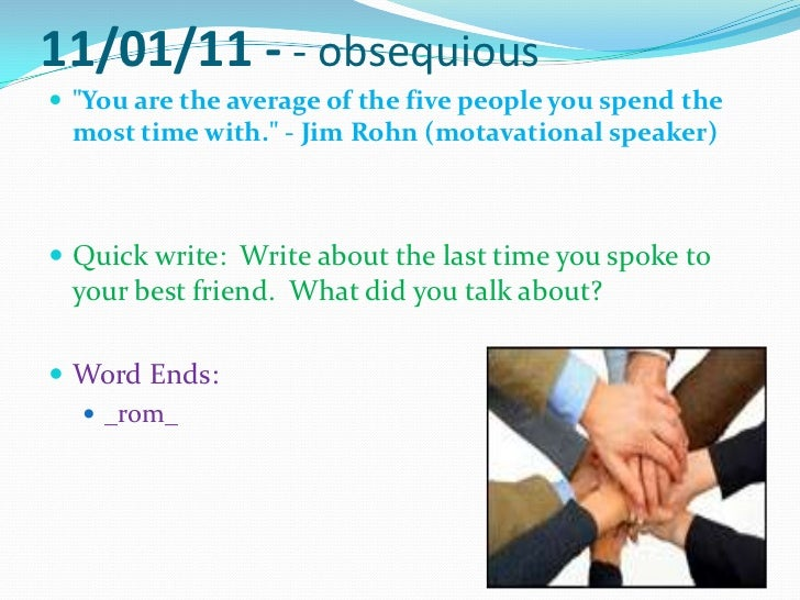 """11/01/11 - - obsequious <br />""""You are the average of the five people you spend the most time with."""" - Jim Rohn(motavation..."""